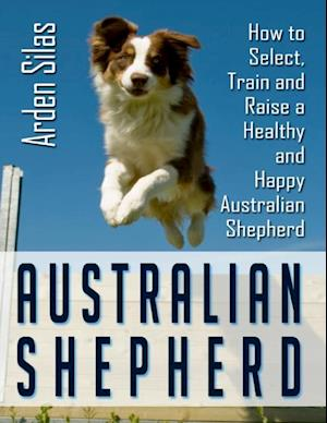 Australian Shepherd: How to Select Train and Raise a Healthy and Happy Australian Shepherd af Arden Silas