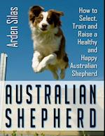 Australian Shepherd: How to Select, Train and Raise a Healthy and Happy Australian Shepherd