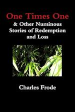 One Times One & Other Numinous Stories of Redemption and Loss