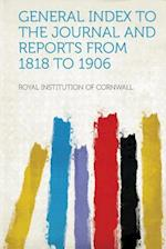 General Index to the Journal and Reports from 1818 to 1906 af Royal Institution of Cornwall