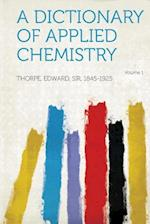 A Dictionary of Applied Chemistry Volume 1 af Edward Thorpe