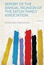Report of the ... Annual Reunion of the Eaton Family Association .. Volume 6 af Eaton Family Association