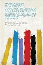 Register Zu Den Abhandlungen, Denkschriften Und Reden Der K. Bayer. Akademie Der Wissenschaften, 1807-1913. Zusammengestellt Von A. Hilsenbeck