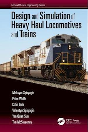Design and Simulation of Heavy Haul Locomotives and Trains af Tim McSweeney, Maksym Spiryagin, Colin Cole