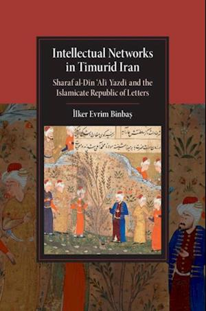 Intellectual Networks in Timurid Iran af Ilker Evrim Binbas