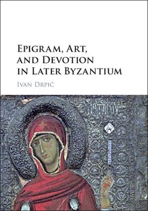 Epigram, Art, and Devotion in Later Byzantium af Ivan Drpic