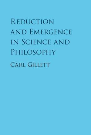 Reduction and Emergence in Science and Philosophy af Carl Gillett