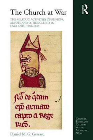 Church at War: The Military Activities of Bishops, Abbots and Other Clergy in England, c. 900-1200