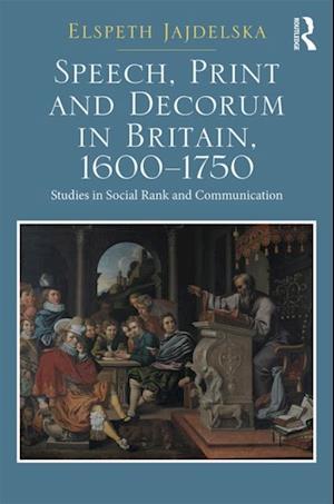 Speech, Print and Decorum in Britain, 1600--1750