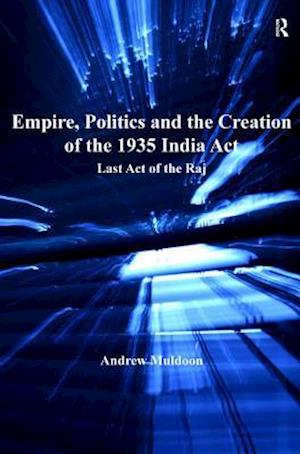 Empire, Politics and the Creation of the 1935 India Act