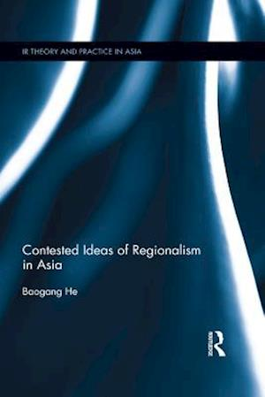 Contested Ideas of Regionalism in Asia af He Baogang