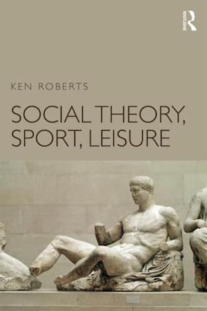 Social Theory, Sport, Leisure af Ken Roberts