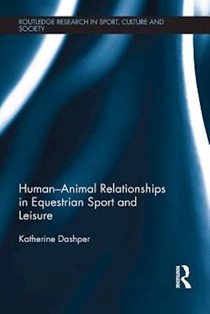 Human-Animal Relationships in Equestrian Sport and Leisure af Katherine Dashper