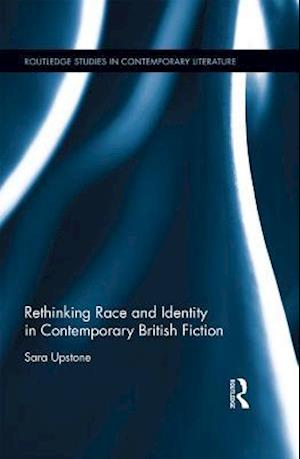 Rethinking Race and Identity in Contemporary British Fiction af Sara Upstone