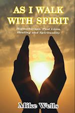 AS I WALK WITH SPIRIT: Hypnotherapy, Past Lives, Healing and Spirituality