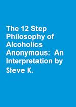 The 12 Step Philosophy of Alcoholics Anonymous: An Interpretation by Steve K.