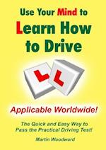 Use Your Mind to Learn How to Drive: The Quick and Easy Way to Pass the Practical Driving Test!