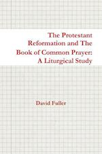 The Protestant Reformation and The Book of Common Prayer: A Liturgical Study