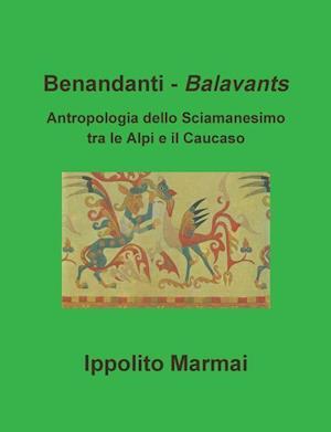 Benandanti - Balavants Antropologia Dello Sciamanesimo Tra Le Alpi E Il Caucaso