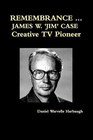 REMEMBRANCE ... JAMES W. 'JIM' CASE  Creative TV Pioneer