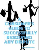 Consumer's Guide to Successfully Resolving Any Dispute