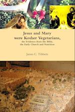 Jesus and Mary were Kosher Vegetarians, the Evidence from the Bible, the Early Church and Nutrition