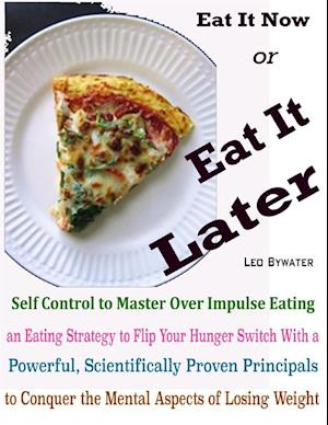 Eat It Now or Eat It Later : Self Control to Master Over Impulse Eating an Eating Strategy to Flip Your Hunger Switch With a Powerful, Scientifically Proven Principals to Conquer the Mental Aspects of Losing Weight