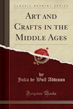 Art and Crafts in the Middle Ages (Classic Reprint)