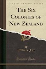 The Six Colonies of New Zealand (Classic Reprint)
