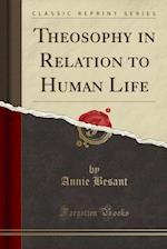 Theosophy in Relation to Human Life (Classic Reprint)