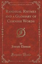 Randigal Rhymes and a Glossary of Cornish Words (Classic Reprint)