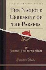 The Naojote Ceremony of the Parsees (Classic Reprint)