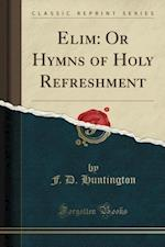 Elim: Or Hymns of Holy Refreshment (Classic Reprint)