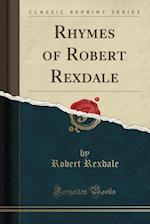 Rhymes of Robert Rexdale (Classic Reprint)