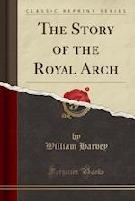 The Story of the Royal Arch (Classic Reprint)
