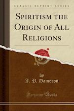 Spiritism the Origin of All Religions (Classic Reprint)
