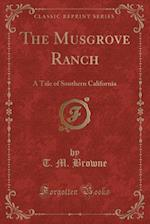 The Musgrove Ranch: A Tale of Southern California (Classic Reprint) af T. M. Browne