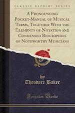 A Pronouncing Pocket-Manual of Musical Terms, Together with the Elements of Notation and Condensed Biographies of Noteworthy Musicians (Classic Reprin