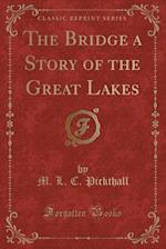 The Bridge a Story of the Great Lakes (Classic Reprint)