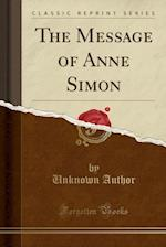 The Message of Anne Simon (Classic Reprint)