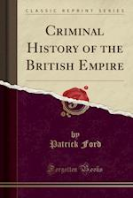 Criminal History of the British Empire (Classic Reprint)