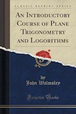 An Introductory Course of Plane Trigonometry and Logorithms (Classic Reprint)