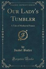 Our Lady's Tumbler: A Tale of Mediaeval France (Classic Reprint)