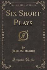 Six Short Plays (Classic Reprint)