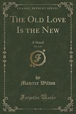 The Old Love Is the New, Vol. 1 of 3: A Novel (Classic Reprint) af Maurice Wilton