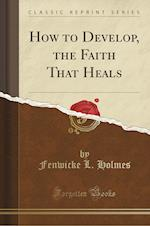 How to Develop, the Faith That Heals (Classic Reprint)