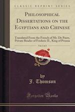 Philosophical Dissertations on the Egyptians and Chinese, Vol. 2 of 2: Translated From the French of Mr. De Pauw, Private Reader of Frederic II., King