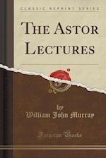 The Astor Lectures (Classic Reprint)
