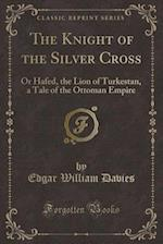 The Knight of the Silver Cross: Or Hafed, the Lion of Turkestan, a Tale of the Ottoman Empire (Classic Reprint) af Edgar William Davies