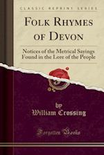 Folk Rhymes of Devon: Notices of the Metrical Sayings Found in the Lore of the People (Classic Reprint)